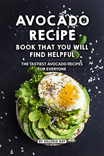Avocado Recipe Book That You Will Find Helpful: The Tastiest Avocado Recipes for Everyone