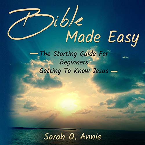 Bible Made Easy: The Starting Guide for Beginners Getting to Know Jesus Audiobook By Sarah O. Annie cover art