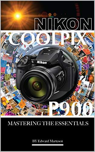 Nikon Coolpix P900: Mastering the Essentials (English Edition)