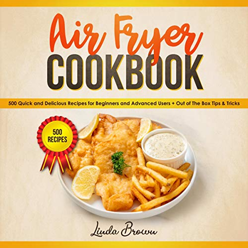 Air Fryer Cookbook: 500 Quick and Delicious Recipes for Beginners and Advanced Users (+ Out of the Box Tips & Tricks)
