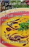 Il grande libro di cucina dell'autunno e di Halloween con 700 ricette: Le ricette più deliziose e importanti. Per principianti e avanzati e qualsiasi dieta