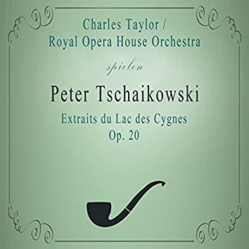 Royal Opera House Orchestra / Charles Taylor spielen: Peter Tschaikowsky: Extraits du Lac des Cygnes, OP. 20 (Live)