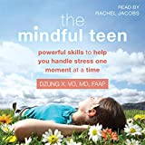 The Mindful Teen: Powerful Skills to Help You Handle Stress One Moment at a Time - Dzung X. Vo MD FAAP