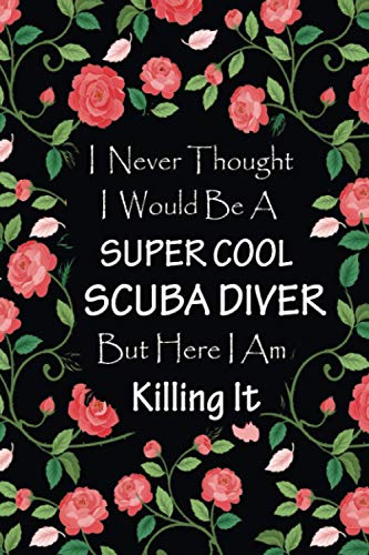 I Never Thought I Would Be A Supercool Scuba Diver - Journal & Notebook: Funny Gifts for Scuba Divers women, men | Great for Appreciation, Thank You, ... Gag gifts for women, men, coworkers, friends