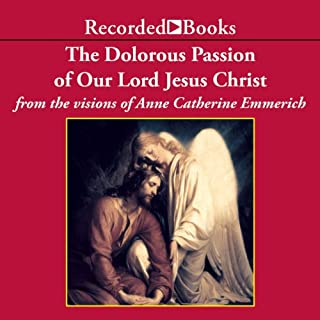 The Dolorous Passion of Our Lord Jesus Christ                   By:                                                                                                                                 Anne Catherine Emmerich                               Narrated by:                                                                                                                                 Roger Basick                      Length: 11 hrs and 47 mins     48 ratings     Overall 4.7