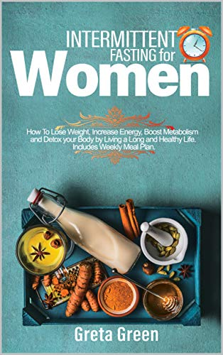 INTERMITTENT FASTING FOR WOMEN: How To Lose Weight, Increase Energy, Boost Metabolism And Detox Your