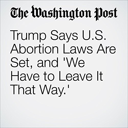 Trump Says U.S. Abortion Laws Are Set, and 'We Have to Leave It That Way.' cover art