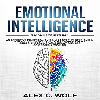 Emotional Intelligence: 3 Manuscripts in 1 - An Effective Practical Guide, A 21 Step by Step Guide, A Psychologist's Guide to Mastering Social Skills, Improving Your Relationships and Raising Your EQ                   By:                                                                                                                                 Alex C. Wolf                               Narrated by:                                                                                                                                 Scott Frick,                                                                                        Joseph Baltz                      Length: 8 hrs and 57 mins     37 ratings     Overall 5.0