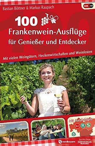 100 Frankenwein-Ausflüge für Genießer und Entdecker: mit vielen Weingütern, Heckenwirtschaften und Weinfesten