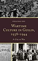 Wartime Culture in Guilin, 1938-1944: A City at War