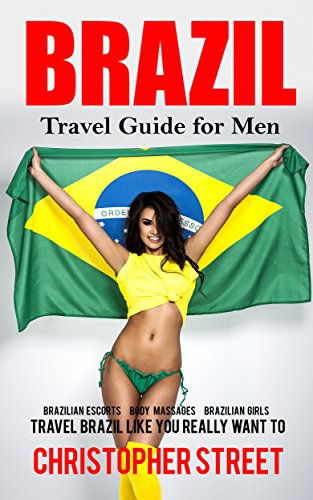 Brazil: Travel Guide for Men, Travel Brazil Like You Really Want to (Brazil Travel Book, Brazilian Escorts, Body Massages, Brazilian Girls, Rio De Janeiro Travel Guide) (English Edition)