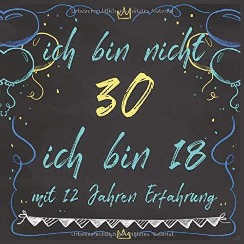30. Geburtstag Gästebuch: ich bin nicht 30 - ich bin 18 mit 12 Jahren Erfahrung - Platz für 53...