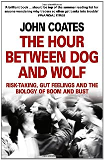 The Hour Between Dog and Wolf: Risk-Taking, Gut Feelings and the Biology of Boom and Bust. John Coates by John Coates(201...