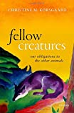 Fellow Creatures: Our Obligations to the Other Animals (Uehiro Series in Practical Ethics) - Christine M. Korsgaard
