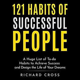 121 Habits of Successful People     A Huge List of To-Do Habits to Achieve Success and Design the Life of Your Dreams              By:                                                                                                                                 Richard Cross                               Narrated by:                                                                                                                                 Gordon Hensley                      Length: 1 hr and 20 mins     21 ratings     Overall 4.9
