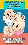WIE SIE SICH UM IHR BABY KÜMMERN: DIE GESUNDHEIT IHRES BABYS