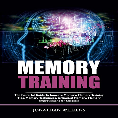 Memory Training: The Powerful Guide To Improve Memory, Memory Training Tips, Memory Techniques, Unlimited Memory, Memory Improvement For Success! audiobook cover art