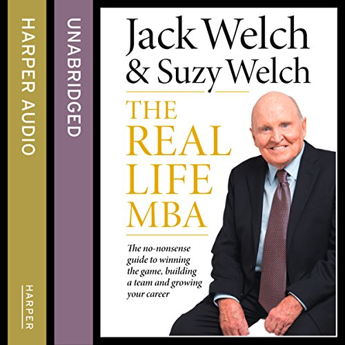 The Real-Life MBA: The no-nonsense guide to winning the game, building a team and growing your career Audiobook By Jack Welch,                                                                                        Suzy Welch cover art