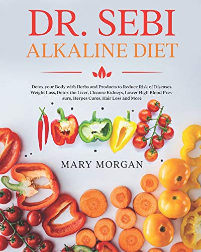 Dr Sebi Alkaline Diet: Detox your Body with Herbs and Products to Reduce Risk of Diseases. Weight Loss, Detox the Liver, Cleanse Kidneys, Lower High Blood Pressure, Herpes Cures, Hair Loss and More