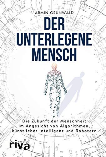 Der unterlegene Mensch: Die Zukunft der Menschheit im Angesicht von Algorithmen, künstlicher Intelligenz und Robotern (riva PREMIUM)