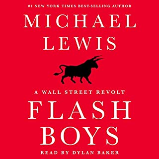 Flash Boys     A Wall Street Revolt              Written by:                                                                                                                                 Michael Lewis                               Narrated by:                                                                                                                                 Dylan Baker                      Length: 10 hrs and 15 mins     63 ratings     Overall 4.7