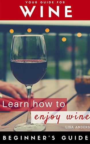 Wine: Beginner to Expert Guide: Learn to Love Wine, Red, White, Fruit (Wine, Food pairing, Wine guide, Wine tasting, Wine selecting, Wine choosing, Palate training, White wine, Sparkling wine)