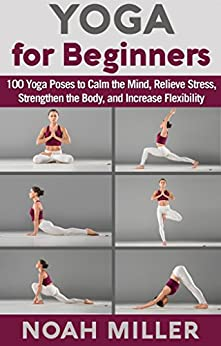 Yoga for Beginners: 100 Yoga Poses to Calm the Mind, Relieve Stress, Strengthen the Body, and Increase Flexibility by [Noah Miller]