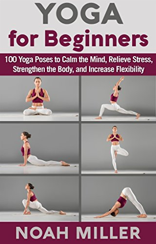 Yoga For Beginners 100 Yoga Poses To Calm The Mind Relieve Stress Strengthen The Body And Increase Flexibility Kindle Edition By Miller Noah Health Fitness Dieting Kindle Ebooks Amazon Com