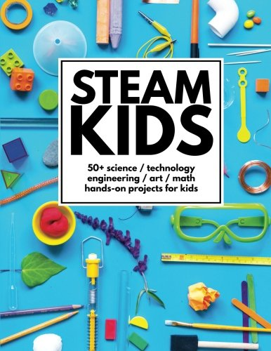 STEAM Kids: 50+ Science/Technology/Engineering/Art/Math Hands-On Projects for Kids