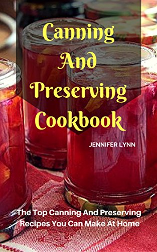 Canning And Preserving Cookbook: The Top Canning And Preserving Recipes You Can Make At Home by [Jennifer Lynn]
