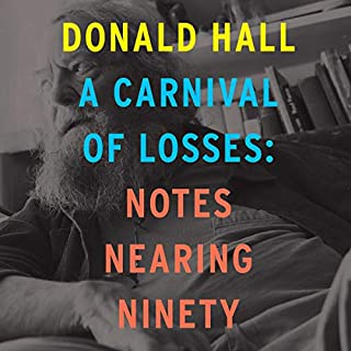 A Carnival of Losses     Notes Nearing Ninety              Written by:                                                                                                                                 Donald Hall                               Narrated by:                                                                                                                                 Arthur Morey                      Length: 5 hrs and 34 mins     Not rated yet     Overall 0.0