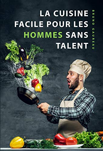 La cuisine facile pour les hommes sans talent: Le livre de cuisine le plus simple pour les débutants, les étudiants et les gens occupés
