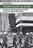 Staatsmacht am Ende: Der Militär- und Sicherheitsapparat der DDR in Krise und Umbruch 1985 bis 1990