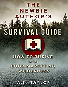 The Newbie Authors Survival Guide: How To Thrive In The Book Marketing Wilderness by [A.K. Taylor]