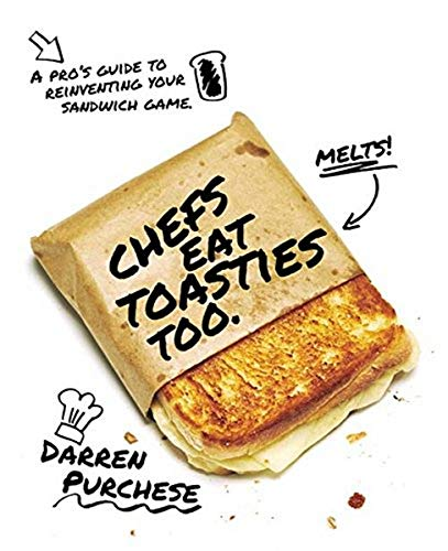 Purchese, D: Chefs Eat Toasties Too: A pro's guide to reinventing your sandwich game