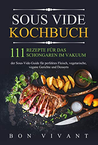 Sous Vide Kochbuch: 111 Rezepte für das Schongaren im Vakuum - der Sous-Vide Guide für perfektes Fleisch, vegetarische, vegane Gerichte und Desserts