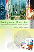Feeling Asian Modernities: Transnational Consumption of Japanese TV Dramas by Unknown(2004-04-06)