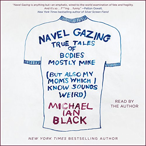 Navel Gazing     True Tales of Bodies, Mostly Mine (but Also My Mom's, Which I Know Sounds Weird)              By:                                                                                                                                 Michael Ian Black                               Narrated by:                                                                                                                                 Michael Ian Black                      Length: 5 hrs and 45 mins     2 ratings     Overall 4.5