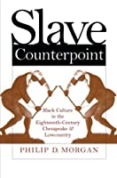 Slave Counterpoint: Black Culture in the Eighteenth-Century Chesapeake and Lowcountry (Published by the Omohundro Institute of Early American History ... and the University of North Carolina Press) by Philip D. Morgan(1998-04-27)