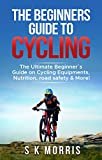 The Beginner´s Guide To Cycling: The Ultimate Beginner's guide on Cycling Equipments, Nutrition,...