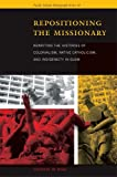 Repositioning the Missionary: Rewriting the Histories of Colonialism, Native Catholicism, and Indigeneity in Guam (Pacific Islands Monograph Series)