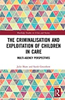 The Criminalisation and Exploitation of Children in Care: Multi-Agency Perspectives (Routledge Studies in Crime and Society)