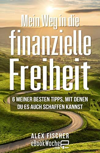 Mein Weg in die finanzielle Freiheit: 6 meiner besten Tipps, mit denen du es auch schaffen kannst von [Alex Fischer, eBookWoche]
