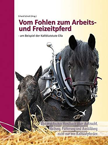 Vom Fohlen zum Arbeits- und Freizeitpferd - am Beispiel der Kaltblutstute Ella: Ein praktisches Handbuch über Aufzucht, Haltung, Fütterung und Ausbildung nicht nur von Kaltblutpferden