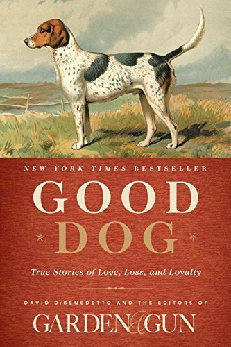 Good Dog: True Stories of Love, Loss, and Loyalty (Garden & Gun Books)