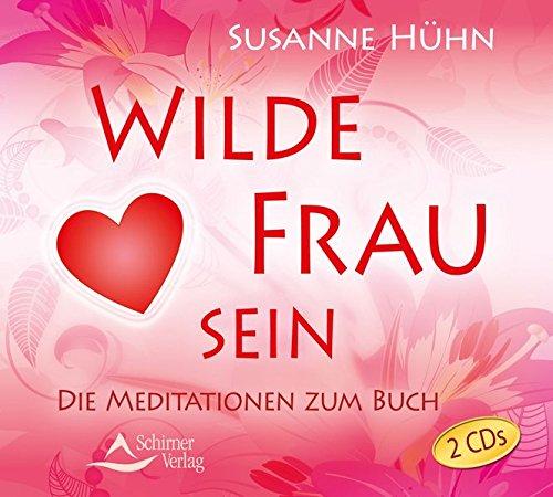Wilde Frau sein: Die Meditationen zum Buch
