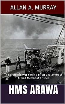 HMS Arawa: The dramatic war service of an unglamorous Armed Merchant Cruiser (Men and Ships at War Book 1) by [Allan A. Murray]