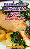 MICROWAVE CONVECTION OVEN COOKBOOK: 150 recipe Delicious and Easy The Ultimate Practical Guide Easy bakes Recipes From Around The World microwave convection oven cookbook cookbook