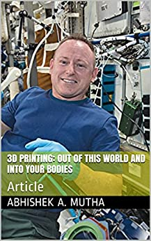 3D Printing: Out of This World and Into Your Bodies: Article