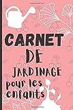 Carnet DE JARDINAGE pour les enfants: Carnet de jardinage à remplir / pour un suivi de vos plantations, l'évolution de ... permaculture/ ... l'évolution de leurs semis ou ... fleurs